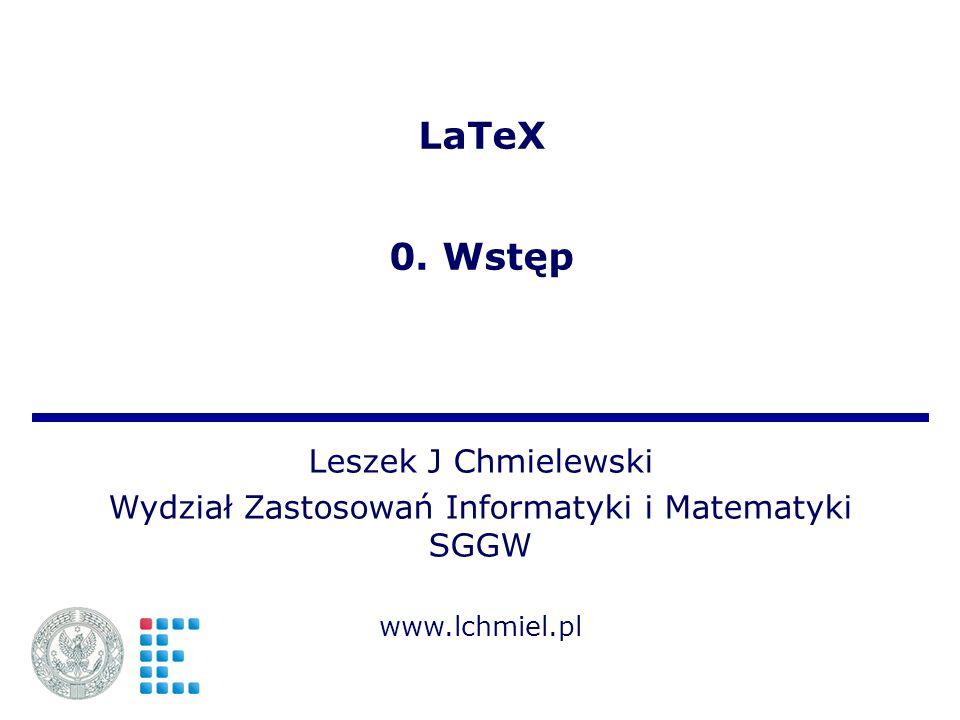 LaTeX 0. Wstęp Leszek J Chmielewski Wydział Zastosowań Informatyki i Matematyki SGGW www.lchmiel.pl
