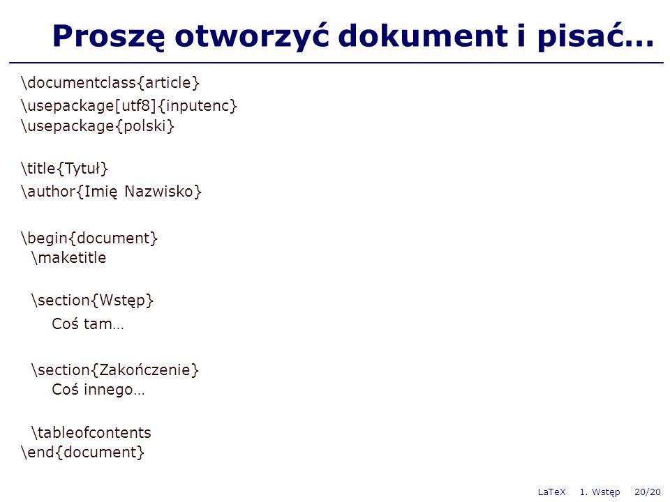 Proszę otworzyć dokument i pisać… \documentclass{article} \usepackage[utf8]{inputenc} \usepackage{polski} \title{Tytuł} \author{Imię Nazwisko} \begin{document} \maketitle \section{Wstęp} Coś tam… \section{Zakończenie} Coś innego… \tableofcontents \end{document} LaTeX 1.