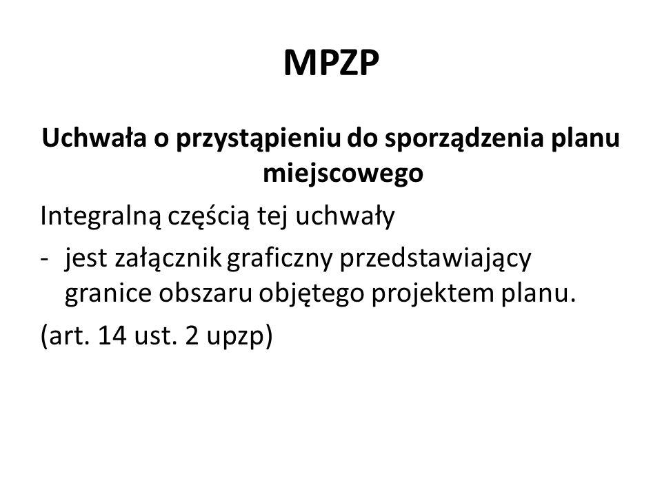 MPZP Uchwała o przystąpieniu do sporządzenia planu miejscowego Integralną częścią tej uchwały -jest załącznik graficzny przedstawiający granice obszar