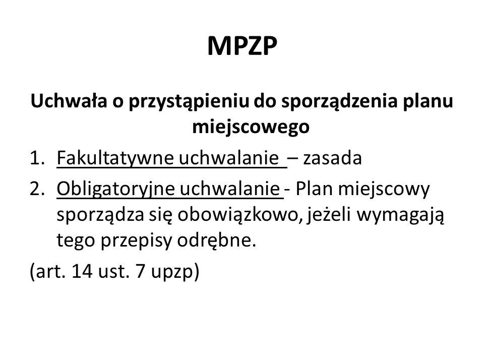 MPZP Uchwała o przystąpieniu do sporządzenia planu miejscowego 1.Fakultatywne uchwalanie – zasada 2.Obligatoryjne uchwalanie - Plan miejscowy sporządz