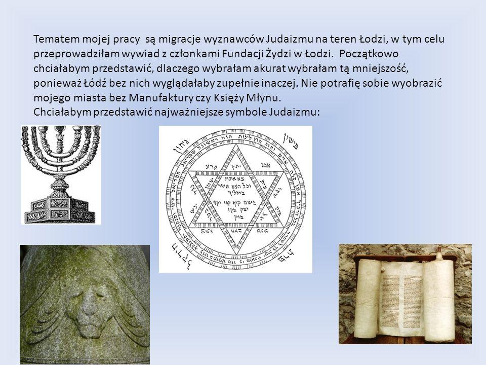 Tematem mojej pracy są migracje wyznawców Judaizmu na teren Łodzi, w tym celu przeprowadziłam wywiad z członkami Fundacji Żydzi w Łodzi.