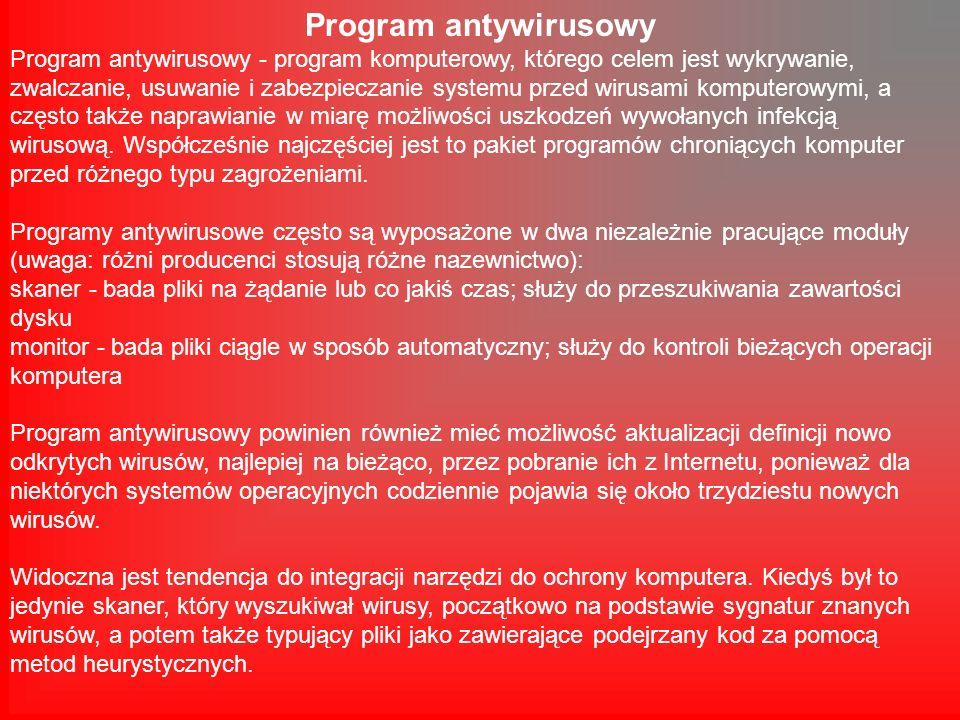 Program antywirusowy Program antywirusowy - program komputerowy, którego celem jest wykrywanie, zwalczanie, usuwanie i zabezpieczanie systemu przed wirusami komputerowymi, a często także naprawianie w miarę możliwości uszkodzeń wywołanych infekcją wirusową.