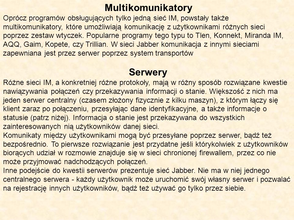 Multikomunikatory Oprócz programów obsługujących tylko jedną sieć IM, powstały także multikomunikatory, które umożliwiają komunikację z użytkownikami różnych sieci poprzez zestaw wtyczek.