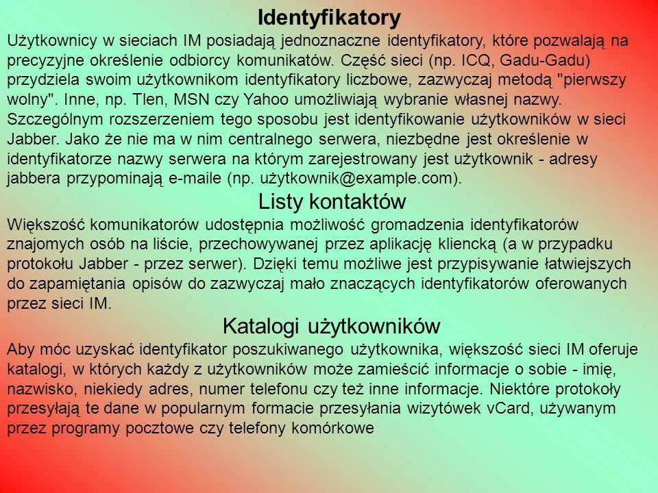 Statusy Pierwsze komunikatory z graficznym interfejsem użytkownika pozwalały na wybranie jednego z kilku stanów - informowały one innych użytkowników danej sieci IM co w danej chwili robi użytkownik (zazwyczaj - dostępny , zajęty , nie przy klawiaturze , rozłączony ; część komunikatorów oferowała także stan niewidoczny pozwalający obserwować innych użytkowników, nie pokazując swojej dostępności).