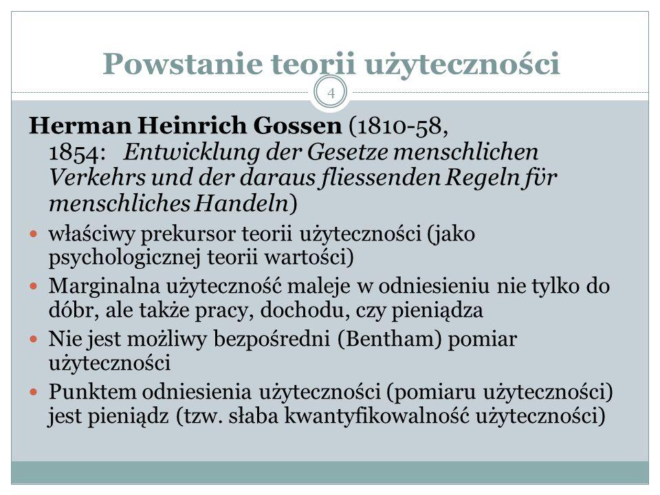 Powstanie teorii użyteczności Herman Heinrich Gossen (1810-58, 1854: Entwicklung der Gesetze menschlichen Verkehrs und der daraus fliessenden Regeln f