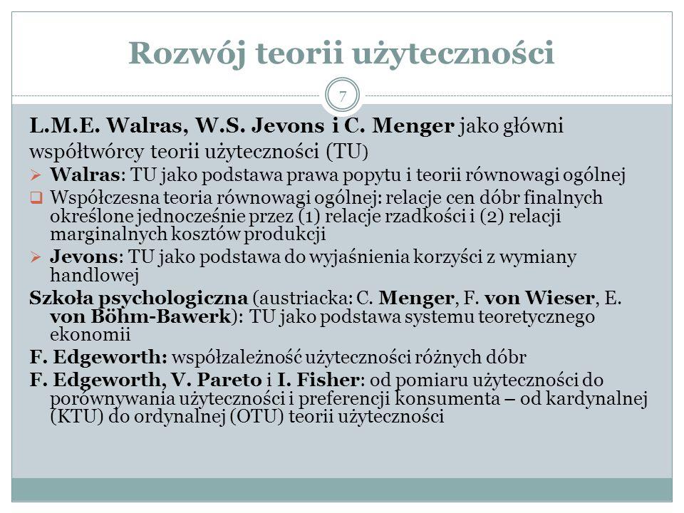 Rozwój teorii użyteczności 7 L.M.E. Walras, W.S. Jevons i C. Menger jako główni współtwórcy teorii użyteczności (TU )  Walras: TU jako podstawa prawa