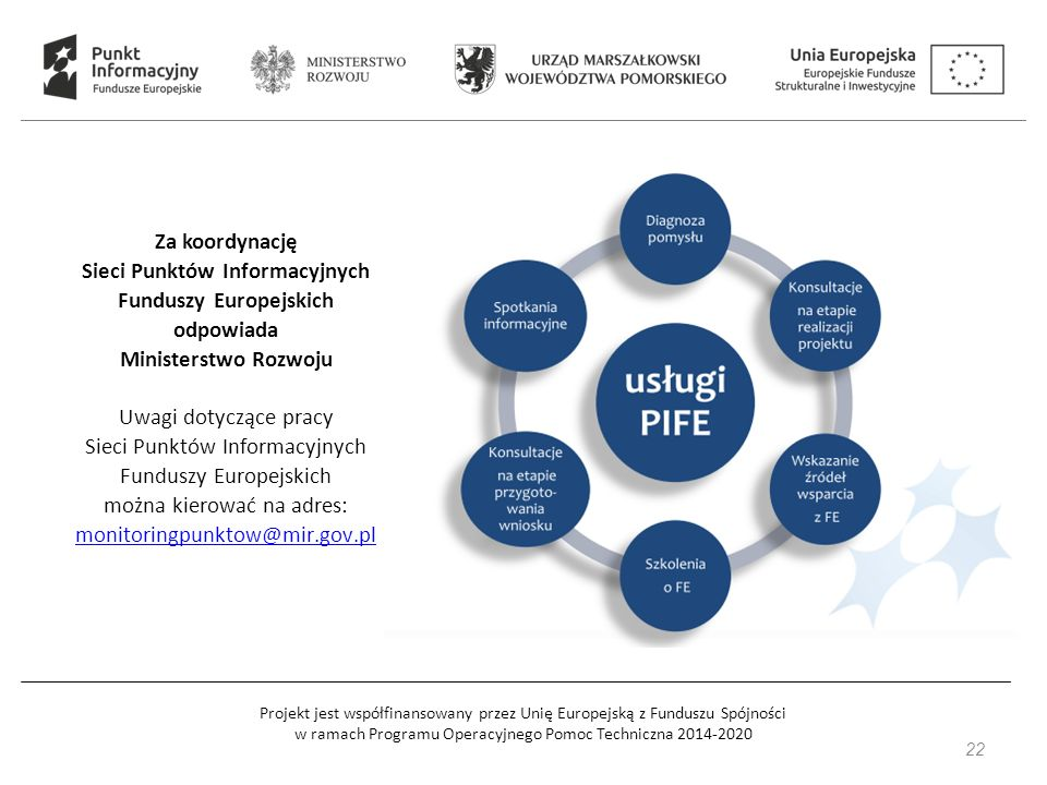 Projekt jest współfinansowany przez Unię Europejską z Funduszu Spójności w ramach Programu Operacyjnego Pomoc Techniczna 2014-2020 22 Za koordynację Sieci Punktów Informacyjnych Funduszy Europejskich odpowiada Ministerstwo Rozwoju Uwagi dotyczące pracy Sieci Punktów Informacyjnych Funduszy Europejskich można kierować na adres: monitoringpunktow@mir.gov.pl monitoringpunktow@mir.gov.pl