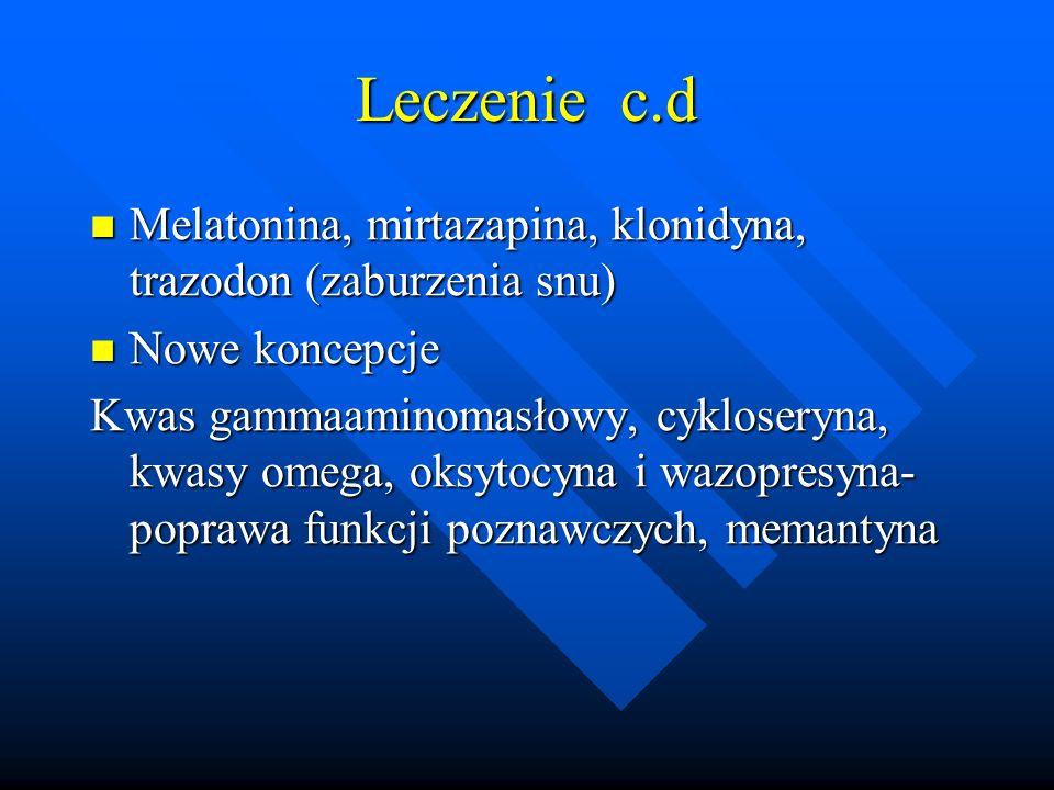Leczenie c.d Melatonina, mirtazapina, klonidyna, trazodon (zaburzenia snu) Melatonina, mirtazapina, klonidyna, trazodon (zaburzenia snu) Nowe koncepcje Nowe koncepcje Kwas gammaaminomasłowy, cykloseryna, kwasy omega, oksytocyna i wazopresyna- poprawa funkcji poznawczych, memantyna
