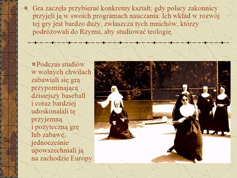 Gra zaczęła przybierać konkretny kształt, gdy polscy zakonnicy przyjęli ją w swoich programach nauczania. Ich wkład w rozwój tej gry jest bardzo duży,