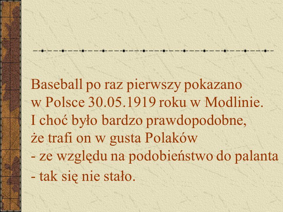 Baseball po raz pierwszy pokazano w Polsce 30.05.1919 roku w Modlinie. I choć było bardzo prawdopodobne, że trafi on w gusta Polaków - ze względu na p