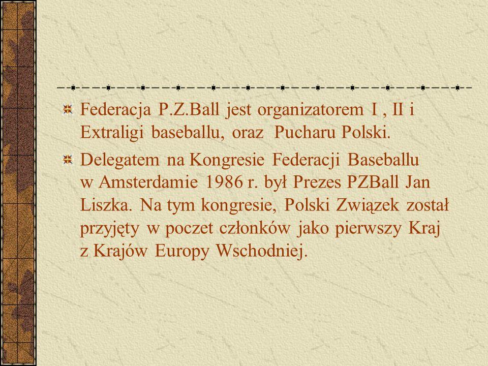 Federacja P.Z.Ball jest organizatorem I, II i Extraligi baseballu, oraz Pucharu Polski. Delegatem na Kongresie Federacji Baseballu w Amsterdamie 1986