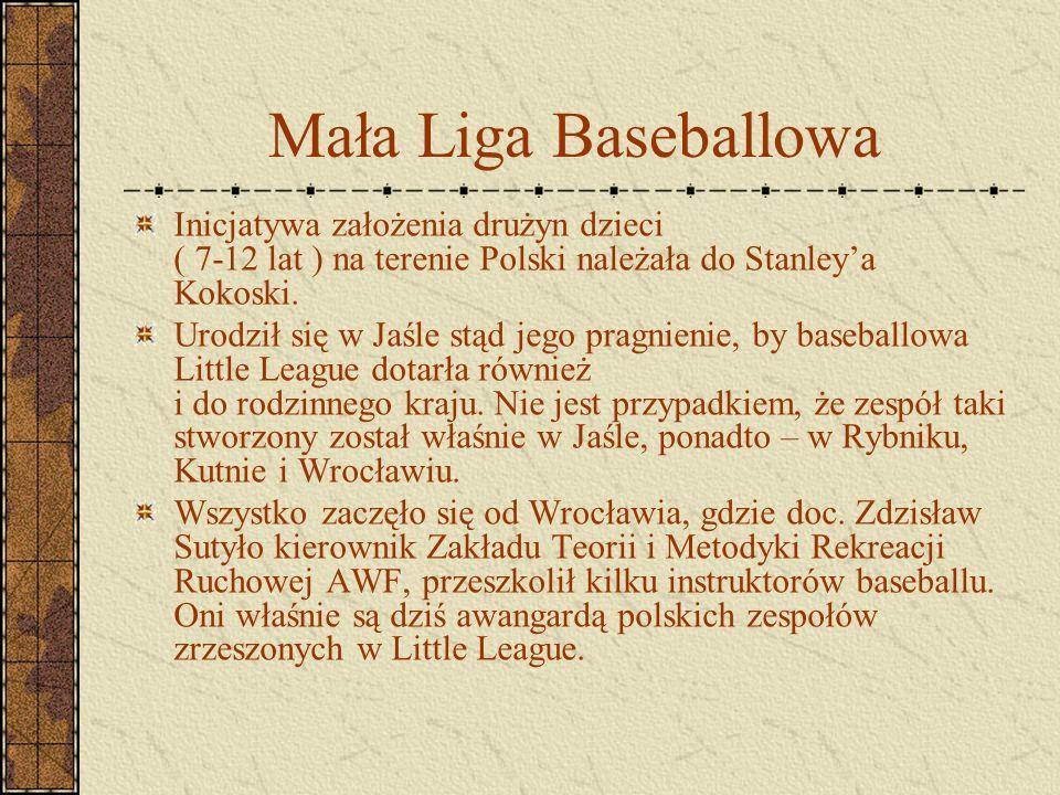 Mała Liga Baseballowa Inicjatywa założenia drużyn dzieci ( 7-12 lat ) na terenie Polski należała do Stanley'a Kokoski. Urodził się w Jaśle stąd jego p