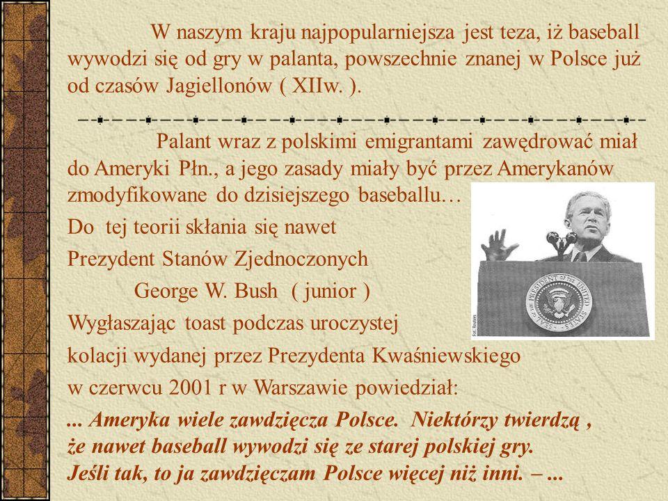 W naszym kraju najpopularniejsza jest teza, iż baseball wywodzi się od gry w palanta, powszechnie znanej w Polsce już od czasów Jagiellonów ( XIIw. ).