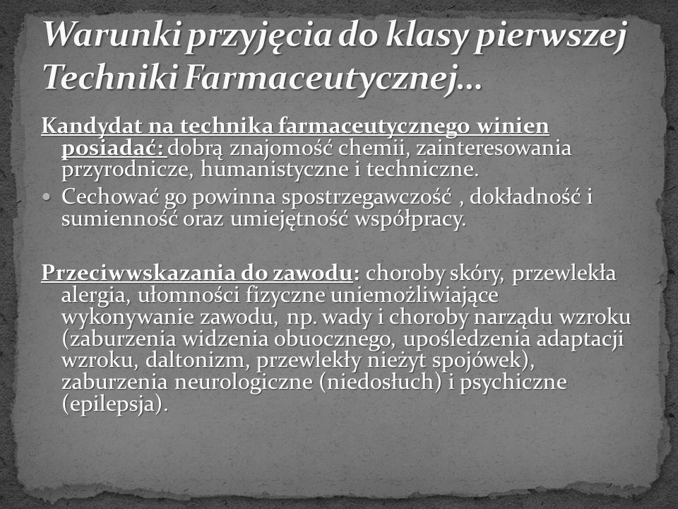 Kandydat na technika farmaceutycznego winien posiadać: dobrą znajomość chemii, zainteresowania przyrodnicze, humanistyczne i techniczne.