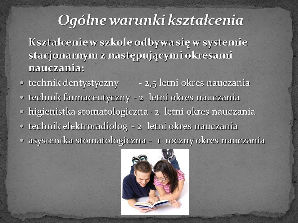 Kształcenie w szkole odbywa się w systemie stacjonarnym z następującymi okresami nauczania: Kształcenie w szkole odbywa się w systemie stacjonarnym z następującymi okresami nauczania: technik dentystyczny- 2,5 letni okres nauczania technik dentystyczny- 2,5 letni okres nauczania technik farmaceutyczny - 2 letni okres nauczania technik farmaceutyczny - 2 letni okres nauczania higienistka stomatologiczna- 2 letni okres nauczania higienistka stomatologiczna- 2 letni okres nauczania technik elektroradiolog - 2 letni okres nauczania technik elektroradiolog - 2 letni okres nauczania asystentka stomatologiczna - 1 roczny okres nauczania asystentka stomatologiczna - 1 roczny okres nauczania