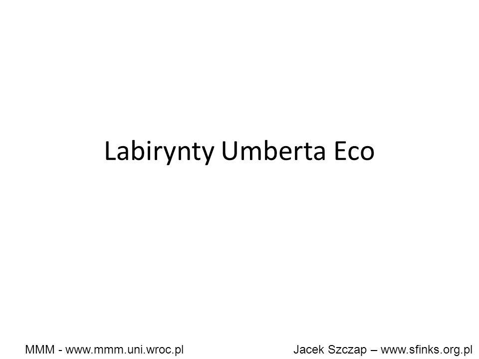 MMM - www.mmm.uni.wroc.pl Jacek Szczap – www.sfinks.org.pl Labirynty Umberta Eco