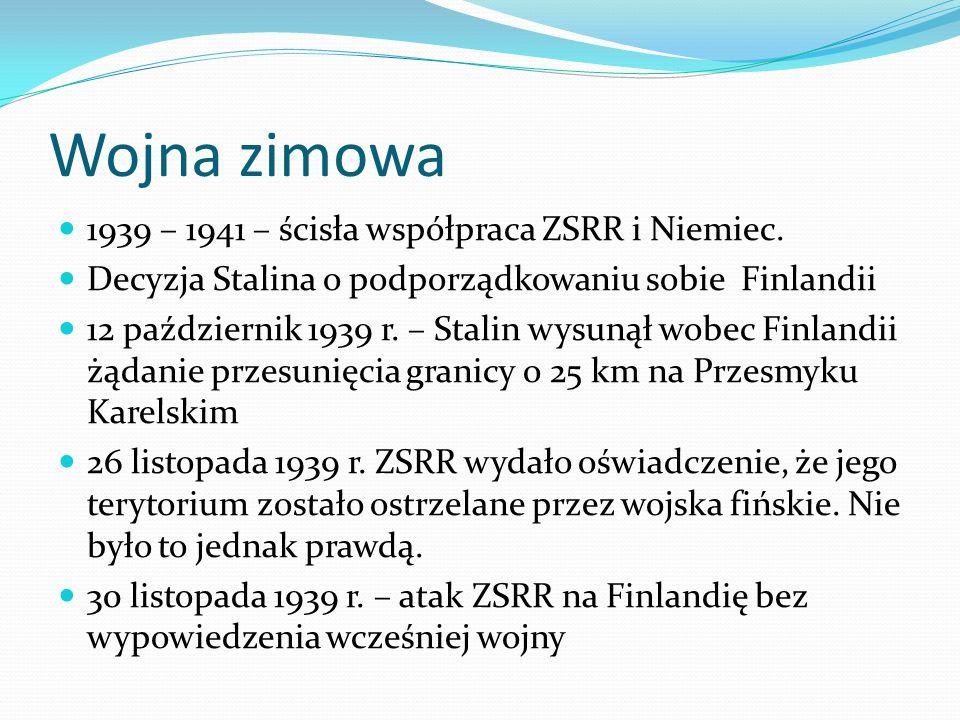 Wojna zimowa 1939 – 1941 – ścisła współpraca ZSRR i Niemiec. Decyzja Stalina o podporządkowaniu sobie Finlandii 12 październik 1939 r. – Stalin wysuną