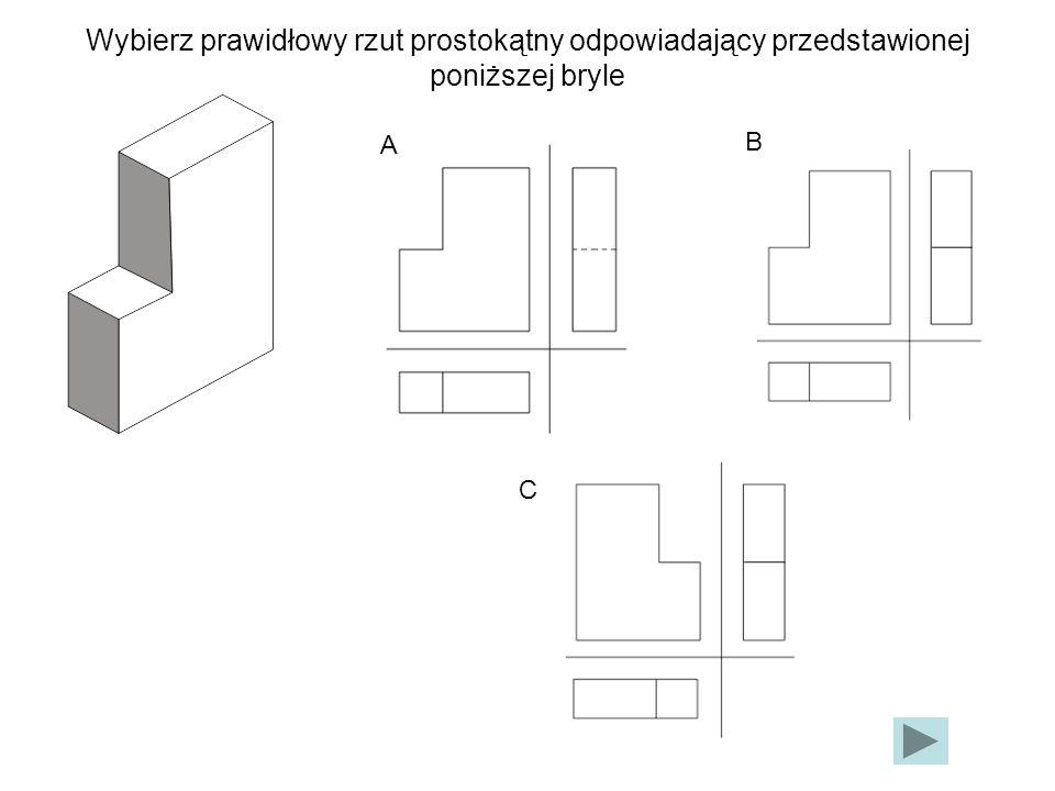 Wybierz prawidłowy rzut prostokątny odpowiadający przedstawionej poniższej bryle A B C