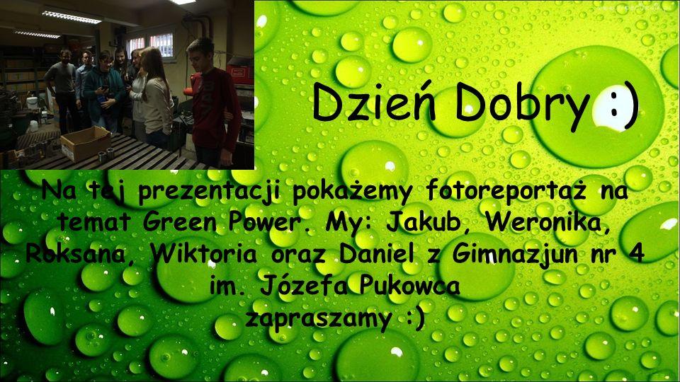 Dzień Dobry :) Na tej prezentacji pokażemy fotoreportaż na temat Green Power. My: Jakub, Weronika, Roksana, Wiktoria oraz Daniel z Gimnazjun nr 4 im.