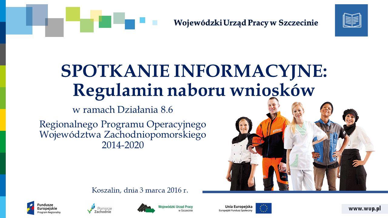 www.wup.pl SPOTKANIE INFORMACYJNE: Regulamin naboru wniosków w ramach Działania 8.6 Regionalnego Programu Operacyjnego Województwa Zachodniopomorskiego 2014-2020 Koszalin, dnia 3 marca 2016 r.