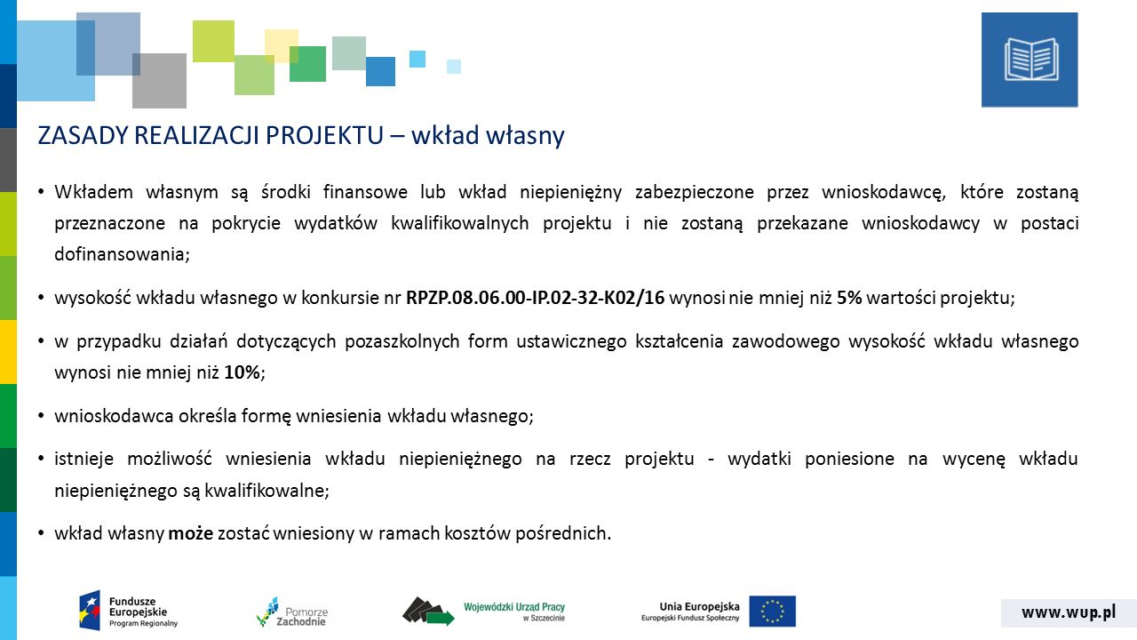 www.wup.pl ZASADY REALIZACJI PROJEKTU – wkład własny Wkładem własnym są środki finansowe lub wkład niepieniężny zabezpieczone przez wnioskodawcę, które zostaną przeznaczone na pokrycie wydatków kwalifikowalnych projektu i nie zostaną przekazane wnioskodawcy w postaci dofinansowania; wysokość wkładu własnego w konkursie nr RPZP.08.06.00-IP.02-32-K02/16 wynosi nie mniej niż 5% wartości projektu; w przypadku działań dotyczących pozaszkolnych form ustawicznego kształcenia zawodowego wysokość wkładu własnego wynosi nie mniej niż 10%; wnioskodawca określa formę wniesienia wkładu własnego; istnieje możliwość wniesienia wkładu niepieniężnego na rzecz projektu - wydatki poniesione na wycenę wkładu niepieniężnego są kwalifikowalne; wkład własny może zostać wniesiony w ramach kosztów pośrednich.