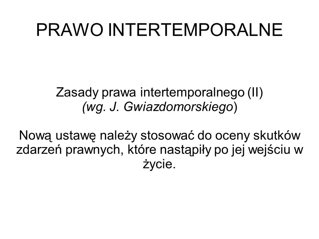 PRAWO INTERTEMPORALNE Zasady prawa intertemporalnego (II) (wg. J. Gwiazdomorskiego) Nową ustawę należy stosować do oceny skutków zdarzeń prawnych, któ