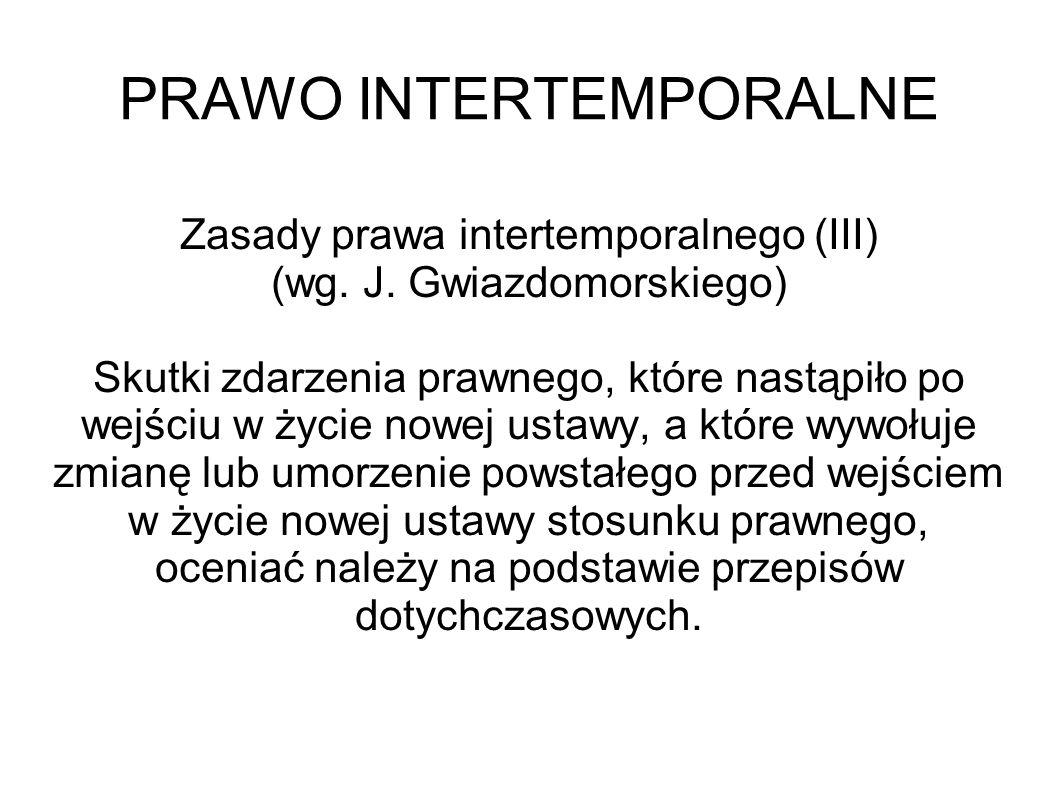 PRAWO INTERTEMPORALNE Zasady prawa intertemporalnego (III) (wg. J. Gwiazdomorskiego) Skutki zdarzenia prawnego, które nastąpiło po wejściu w życie now