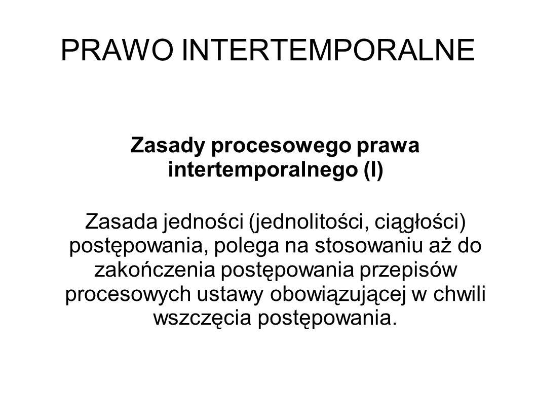PRAWO INTERTEMPORALNE Zasady procesowego prawa intertemporalnego (I) Zasada jedności (jednolitości, ciągłości) postępowania, polega na stosowaniu aż d