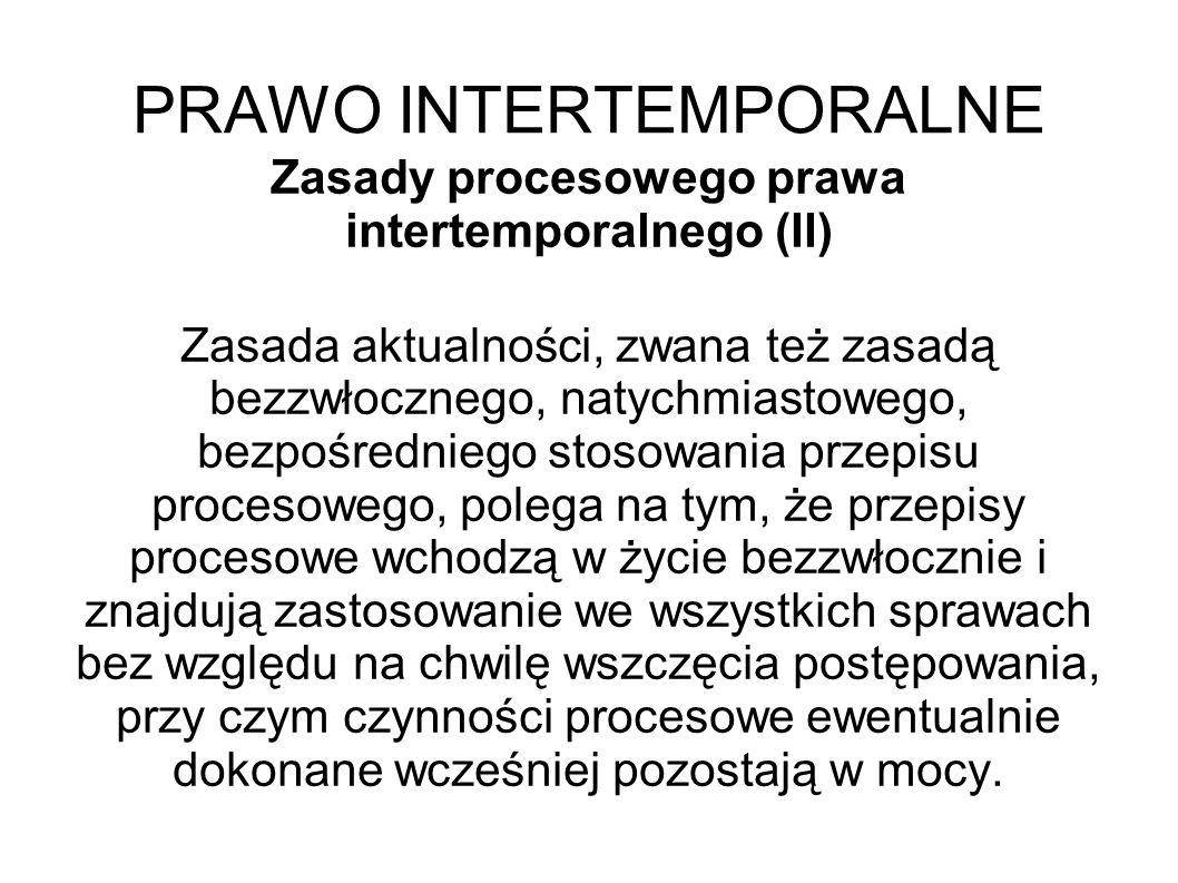 PRAWO INTERTEMPORALNE Zasady procesowego prawa intertemporalnego (II) Zasada aktualności, zwana też zasadą bezzwłocznego, natychmiastowego, bezpośredn