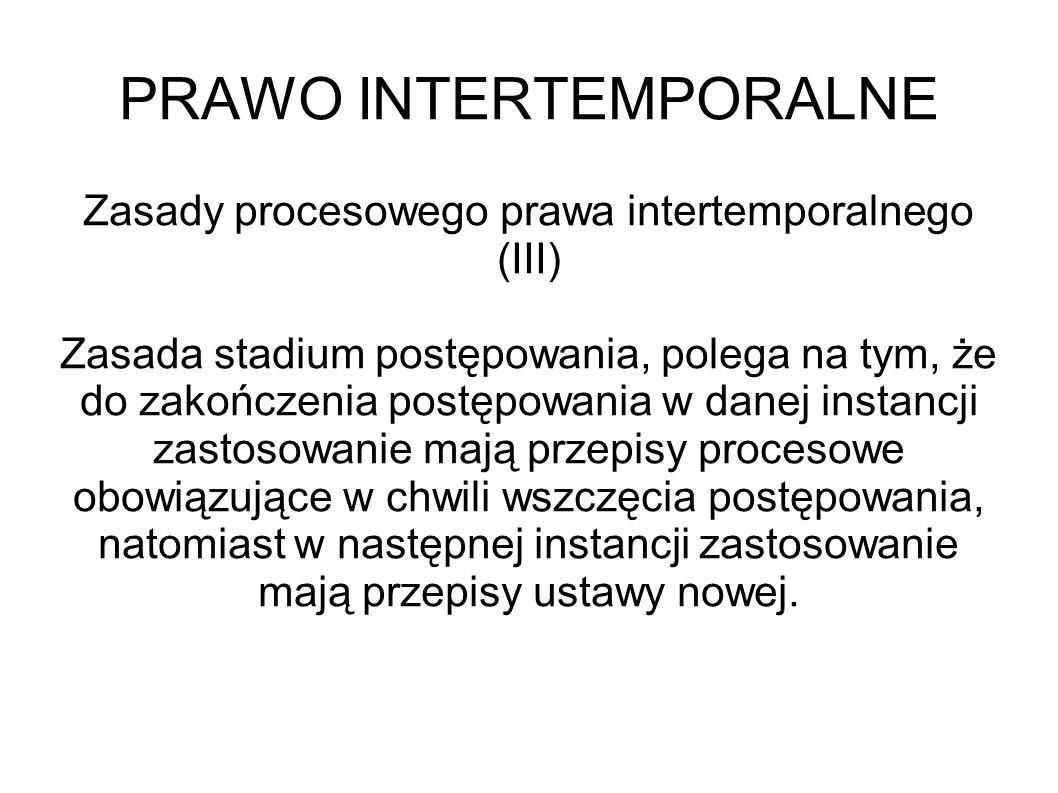 PRAWO INTERTEMPORALNE Zasady procesowego prawa intertemporalnego (III) Zasada stadium postępowania, polega na tym, że do zakończenia postępowania w da
