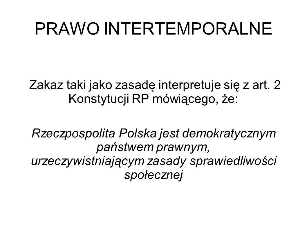 PRAWO INTERTEMPORALNE Zakaz taki jako zasadę interpretuje się z art. 2 Konstytucji RP mówiącego, że: Rzeczpospolita Polska jest demokratycznym państwe