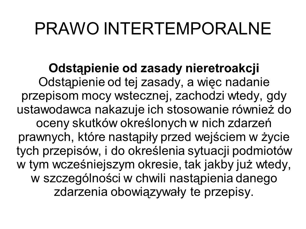 PRAWO INTERTEMPORALNE Odstąpienie od zasady nieretroakcji Odstąpienie od tej zasady, a więc nadanie przepisom mocy wstecznej, zachodzi wtedy, gdy usta