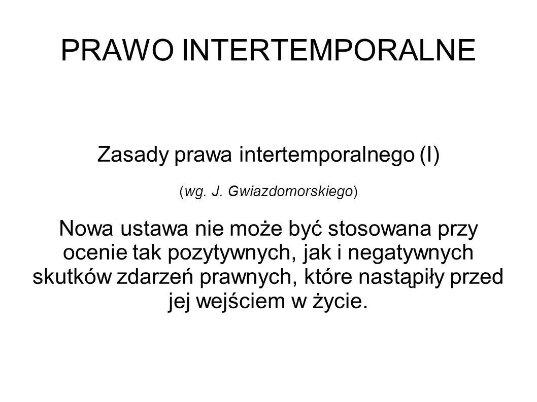 PRAWO INTERTEMPORALNE Zasady prawa intertemporalnego (I) (wg. J. Gwiazdomorskiego) Nowa ustawa nie może być stosowana przy ocenie tak pozytywnych, jak