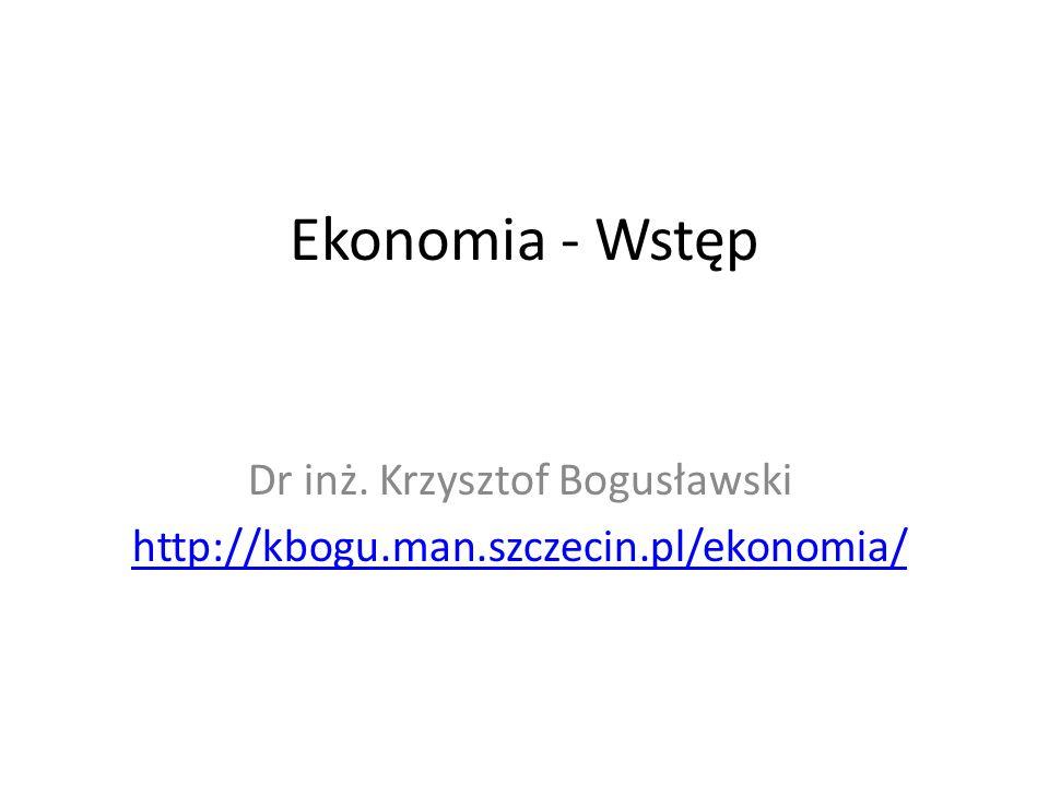 Ekonomia - Wstęp Dr inż. Krzysztof Bogusławski http://kbogu.man.szczecin.pl/ekonomia/