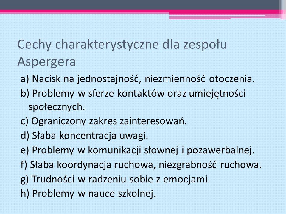 Cechy charakterystyczne dla zespołu Aspergera a) Nacisk na jednostajność, niezmienność otoczenia. b) Problemy w sferze kontaktów oraz umiejętności spo