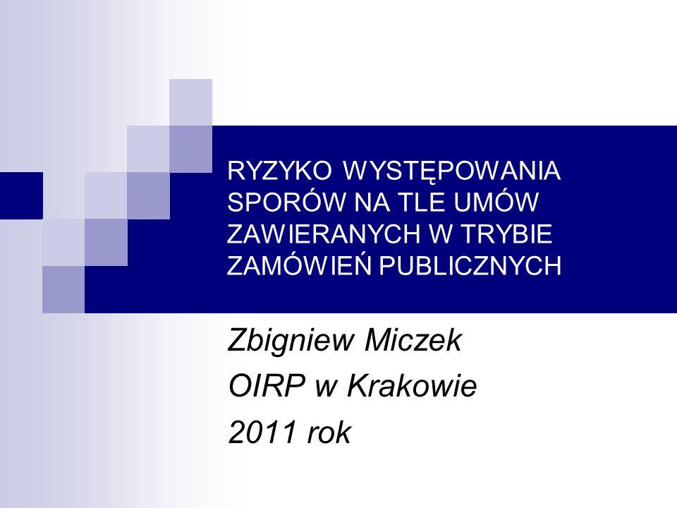 RYZYKO WYSTĘPOWANIA SPORÓW NA TLE UMÓW ZAWIERANYCH W TRYBIE ZAMÓWIEŃ PUBLICZNYCH Zbigniew Miczek OIRP w Krakowie 2011 rok