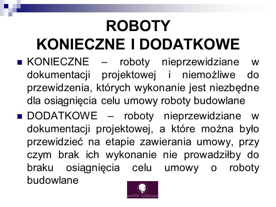 ROBOTY KONIECZNE I DODATKOWE KONIECZNE – roboty nieprzewidziane w dokumentacji projektowej i niemożliwe do przewidzenia, których wykonanie jest niezbędne dla osiągnięcia celu umowy roboty budowlane DODATKOWE – roboty nieprzewidziane w dokumentacji projektowej, a które można było przewidzieć na etapie zawierania umowy, przy czym brak ich wykonanie nie prowadziłby do braku osiągnięcia celu umowy o roboty budowlane