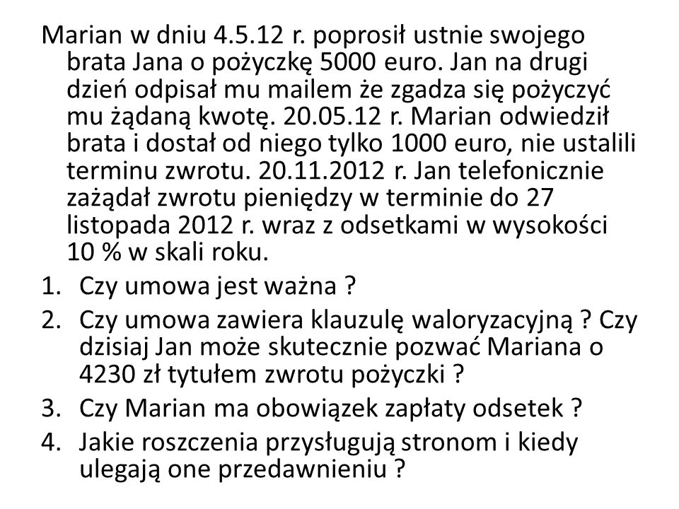 Marian w dniu 4.5.12 r. poprosił ustnie swojego brata Jana o pożyczkę 5000 euro. Jan na drugi dzień odpisał mu mailem że zgadza się pożyczyć mu żądaną