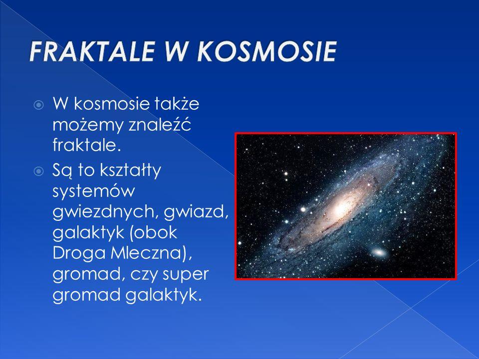  W kosmosie także możemy znaleźć fraktale.  Są to kształty systemów gwiezdnych, gwiazd, galaktyk (obok Droga Mleczna), gromad, czy super gromad gala