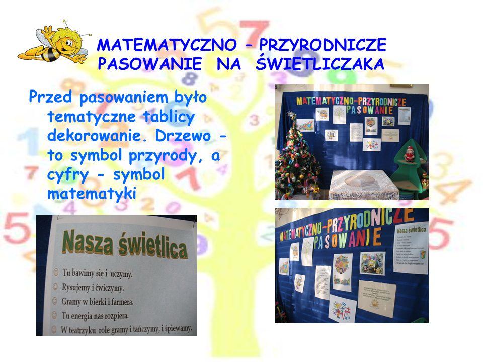 MATEMATYCZNO – PRZYRODNICZE PASOWANIE NA ŚWIETLICZAKA W związku z tym, że w tym roku szkolnym jednym z kierunków polityki oświatowej jest edukacja mat