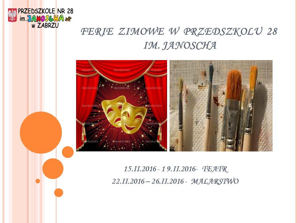 FERIE ZIMOWE W PRZEDSZKOLU 28 IM. JANOSCHA 15.II.2016 - 1 9.II.2016- TEATR 22.II.2016 – 26.II.2016 - MALARSTWO