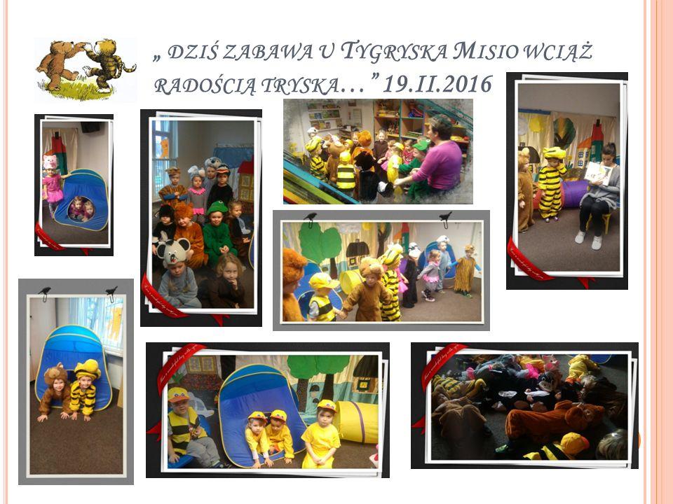 """"""" DZIŚ ZABAWA U T YGRYSKA M ISIO WCIĄŻ RADOŚCIĄ TRYSKA …"""" 19.II.2016"""