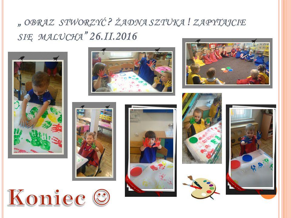 """"""" OBRAZ STWORZYĆ ? ŻADNA SZTUKA ! ZAPYTAJCIE SIĘ MALUCHA """" 26.II.2016"""