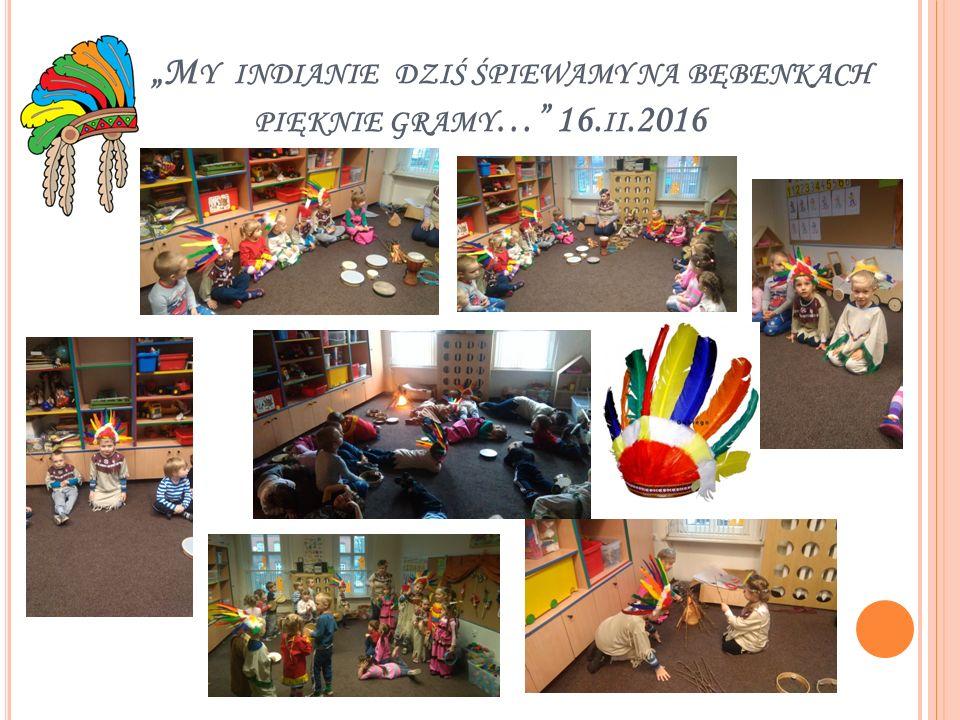 """""""M Y INDIANIE DZIŚ ŚPIEWAMY NA BĘBENKACH PIĘKNIE GRAMY …"""" 16. II.2016"""