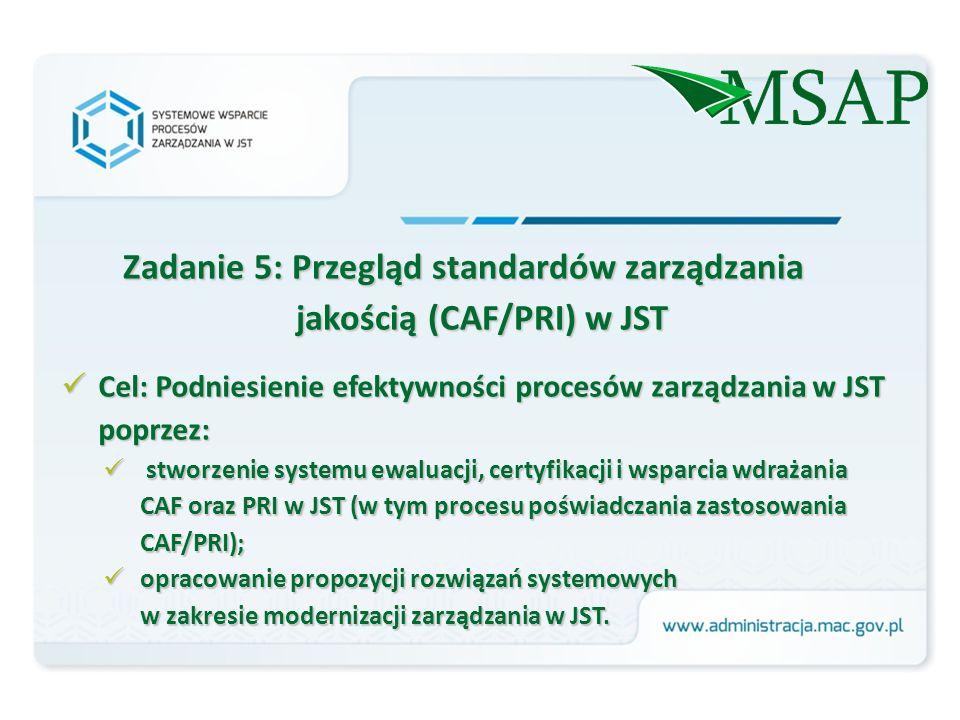 Zadanie 5: Przegląd standardów zarządzania jakością (CAF/PRI) w JST Cel: Podniesienie efektywności procesów zarządzania w JST poprzez: Cel: Podniesienie efektywności procesów zarządzania w JST poprzez: stworzenie systemu ewaluacji, certyfikacji i wsparcia wdrażania CAF oraz PRI w JST (w tym procesu poświadczania zastosowania CAF/PRI); stworzenie systemu ewaluacji, certyfikacji i wsparcia wdrażania CAF oraz PRI w JST (w tym procesu poświadczania zastosowania CAF/PRI); opracowanie propozycji rozwiązań systemowych w zakresie modernizacji zarządzania w JST.