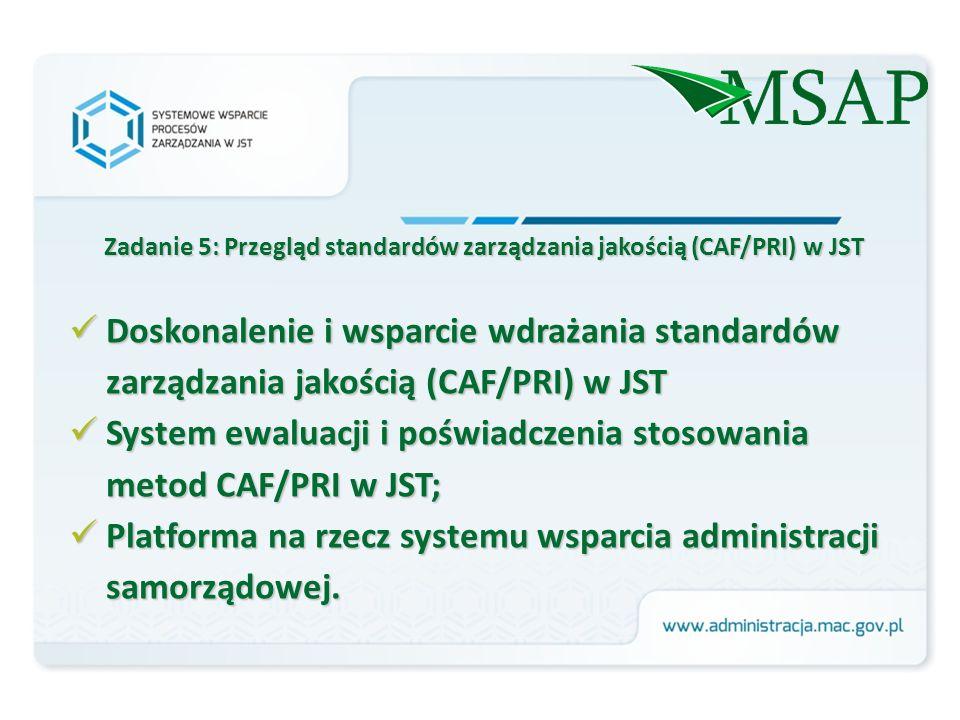 Zadanie 5: Przegląd standardów zarządzania jakością (CAF/PRI) w JST Doskonalenie i wsparcie wdrażania standardów zarządzania jakością (CAF/PRI) w JST Doskonalenie i wsparcie wdrażania standardów zarządzania jakością (CAF/PRI) w JST System ewaluacji i poświadczenia stosowania metod CAF/PRI w JST; System ewaluacji i poświadczenia stosowania metod CAF/PRI w JST; Platforma na rzecz systemu wsparcia administracji samorządowej.