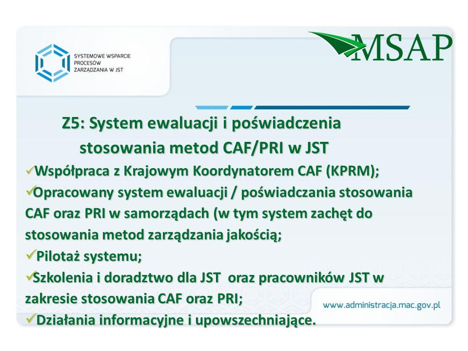 Z5: System ewaluacji i poświadczenia stosowania metod CAF/PRI w JST Współpraca z Krajowym Koordynatorem CAF (KPRM); Współpraca z Krajowym Koordynatorem CAF (KPRM); Opracowany system ewaluacji / poświadczania stosowania CAF oraz PRI w samorządach (w tym system zachęt do stosowania metod zarządzania jakością; Opracowany system ewaluacji / poświadczania stosowania CAF oraz PRI w samorządach (w tym system zachęt do stosowania metod zarządzania jakością; Pilotaż systemu; Pilotaż systemu; Szkolenia i doradztwo dla JST oraz pracowników JST w zakresie stosowania CAF oraz PRI; Szkolenia i doradztwo dla JST oraz pracowników JST w zakresie stosowania CAF oraz PRI; Działania informacyjne i upowszechniające.