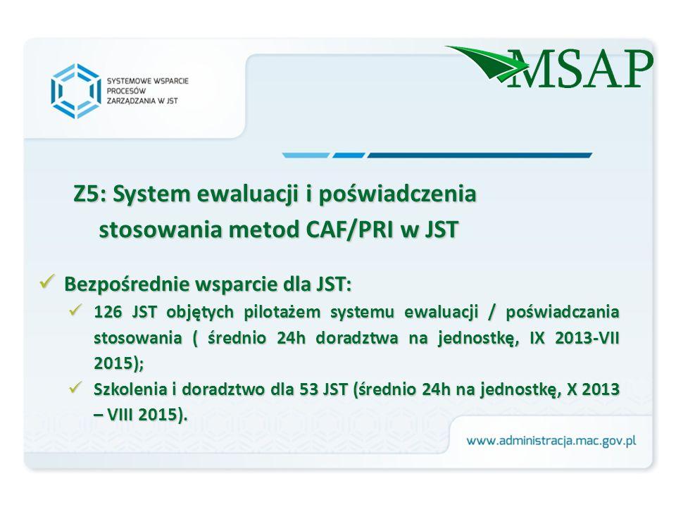 Z5: System ewaluacji i poświadczenia stosowania metod CAF/PRI w JST Bezpośrednie wsparcie dla JST: Bezpośrednie wsparcie dla JST: 126 JST objętych pilotażem systemu ewaluacji / poświadczania stosowania ( średnio 24h doradztwa na jednostkę, IX 2013-VII 2015); 126 JST objętych pilotażem systemu ewaluacji / poświadczania stosowania ( średnio 24h doradztwa na jednostkę, IX 2013-VII 2015); Szkolenia i doradztwo dla 53 JST (średnio 24h na jednostkę, X 2013 – VIII 2015).