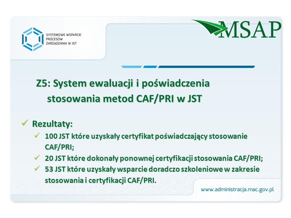 Z5: System ewaluacji i poświadczenia stosowania metod CAF/PRI w JST Rezultaty: Rezultaty: 100 JST które uzyskały certyfikat poświadczający stosowanie CAF/PRI; 100 JST które uzyskały certyfikat poświadczający stosowanie CAF/PRI; 20 JST które dokonały ponownej certyfikacji stosowania CAF/PRI; 20 JST które dokonały ponownej certyfikacji stosowania CAF/PRI; 53 JST które uzyskały wsparcie doradczo szkoleniowe w zakresie stosowania i certyfikacji CAF/PRI.