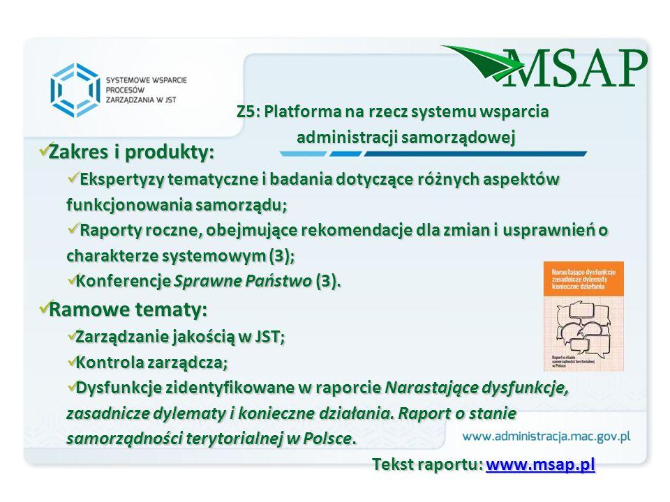 Z5: Platforma na rzecz systemu wsparcia administracji samorządowej Zakres i produkty: Zakres i produkty: Ekspertyzy tematyczne i badania dotyczące różnych aspektów funkcjonowania samorządu; Ekspertyzy tematyczne i badania dotyczące różnych aspektów funkcjonowania samorządu; Raporty roczne, obejmujące rekomendacje dla zmian i usprawnień o charakterze systemowym (3); Raporty roczne, obejmujące rekomendacje dla zmian i usprawnień o charakterze systemowym (3); Konferencje Sprawne Państwo (3).